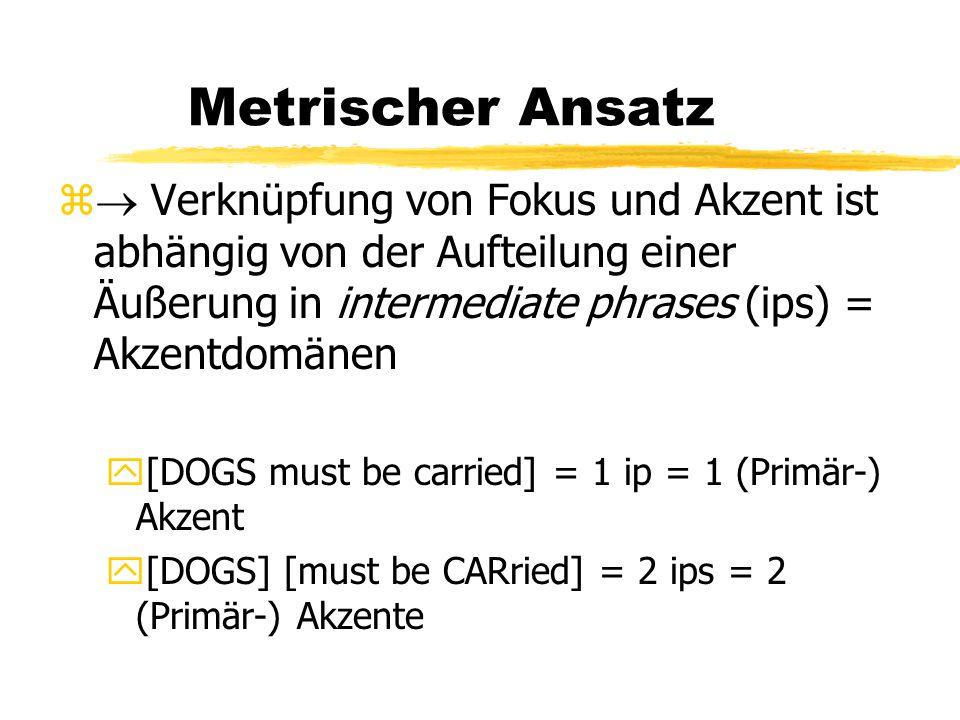 Metrischer Ansatz z  Verknüpfung von Fokus und Akzent ist abhängig von der Aufteilung einer Äußerung in intermediate phrases (ips) = Akzentdomänen y[