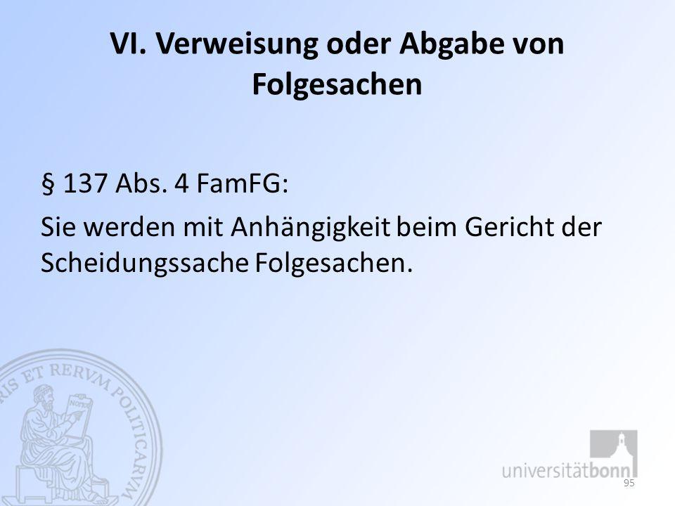 VI. Verweisung oder Abgabe von Folgesachen § 137 Abs. 4 FamFG: Sie werden mit Anhängigkeit beim Gericht der Scheidungssache Folgesachen. 95