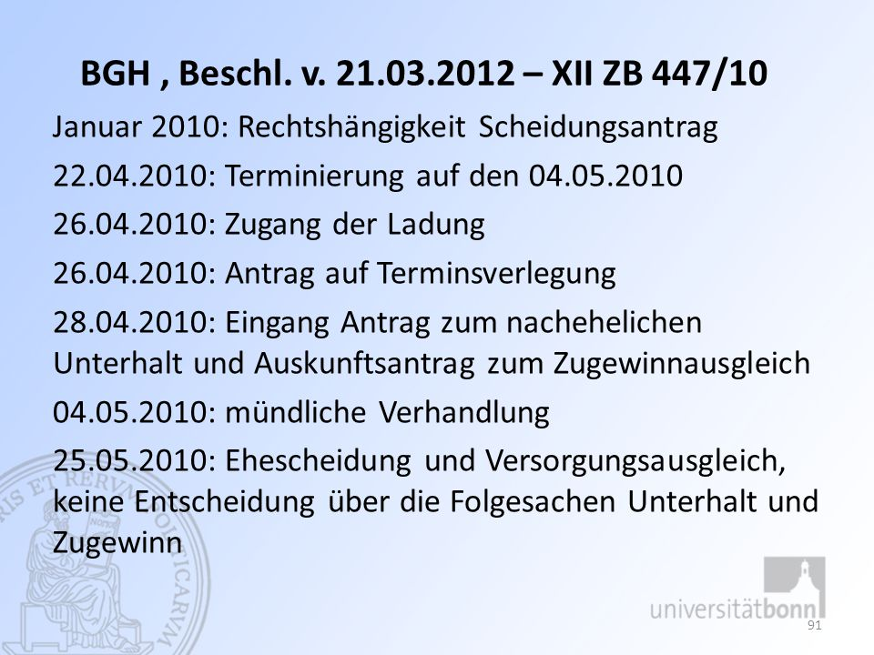 BGH, Beschl. v. 21.03.2012 – XII ZB 447/10 Januar 2010: Rechtshängigkeit Scheidungsantrag 22.04.2010: Terminierung auf den 04.05.2010 26.04.2010: Zuga