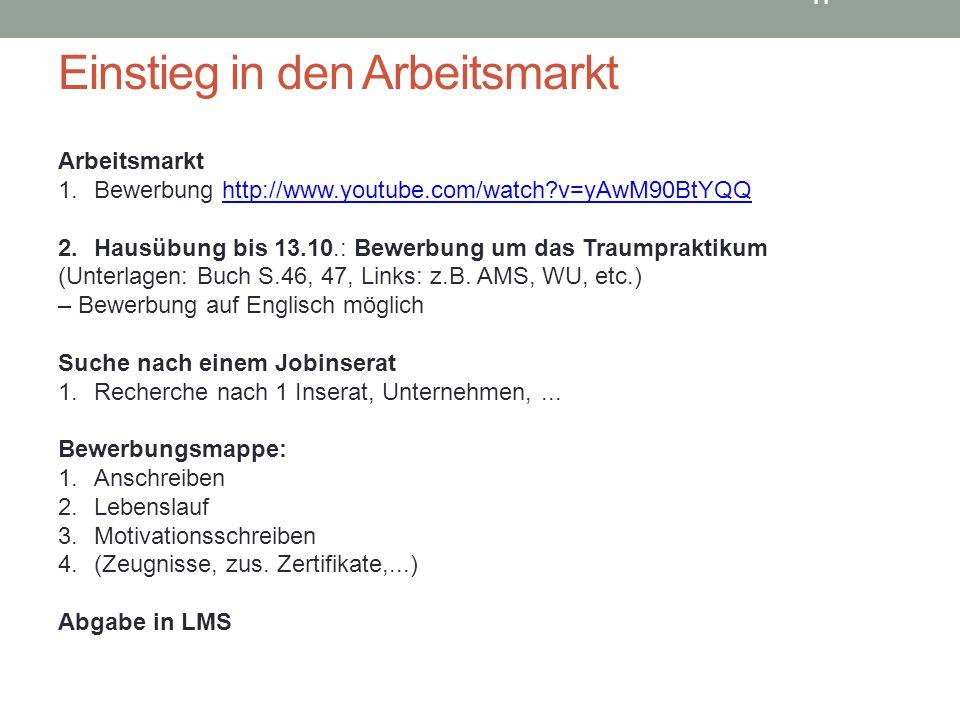 11 Einstieg in den Arbeitsmarkt Arbeitsmarkt 1.Bewerbung http://www.youtube.com/watch?v=yAwM90BtYQQhttp://www.youtube.com/watch?v=yAwM90BtYQQ 2.Hausübung bis 13.10.: Bewerbung um das Traumpraktikum (Unterlagen: Buch S.46, 47, Links: z.B.
