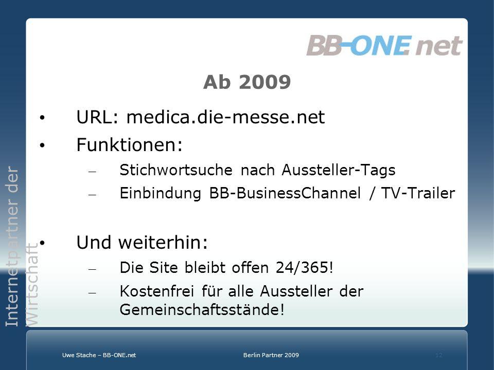 Internetpartner der Wirtschaft Uwe Stache – BB-ONE.netBerlin Partner 200912 Ab 2009 URL: medica.die-messe.net Funktionen: – Stichwortsuche nach Aussteller-Tags – Einbindung BB-BusinessChannel / TV-Trailer Und weiterhin: – Die Site bleibt offen 24/365.