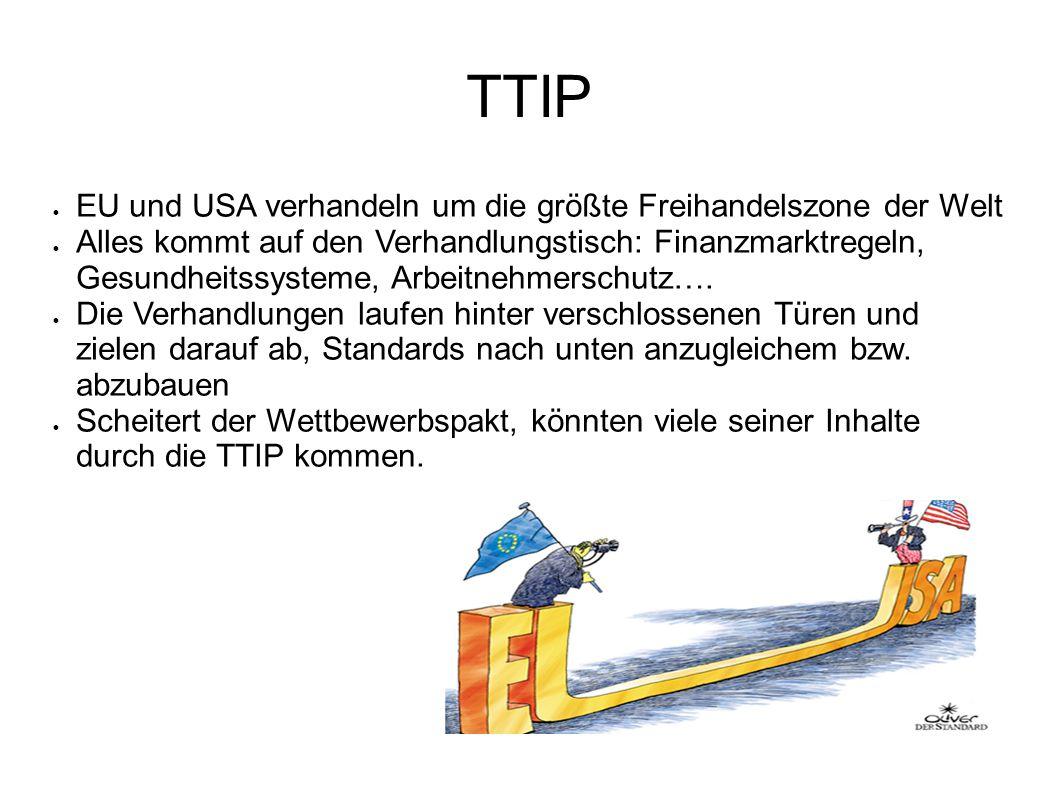 TTIP EU und USA verhandeln um die größte Freihandelszone der Welt Alles kommt auf den Verhandlungstisch: Finanzmarktregeln, Gesundheitssysteme, Arbeitnehmerschutz….