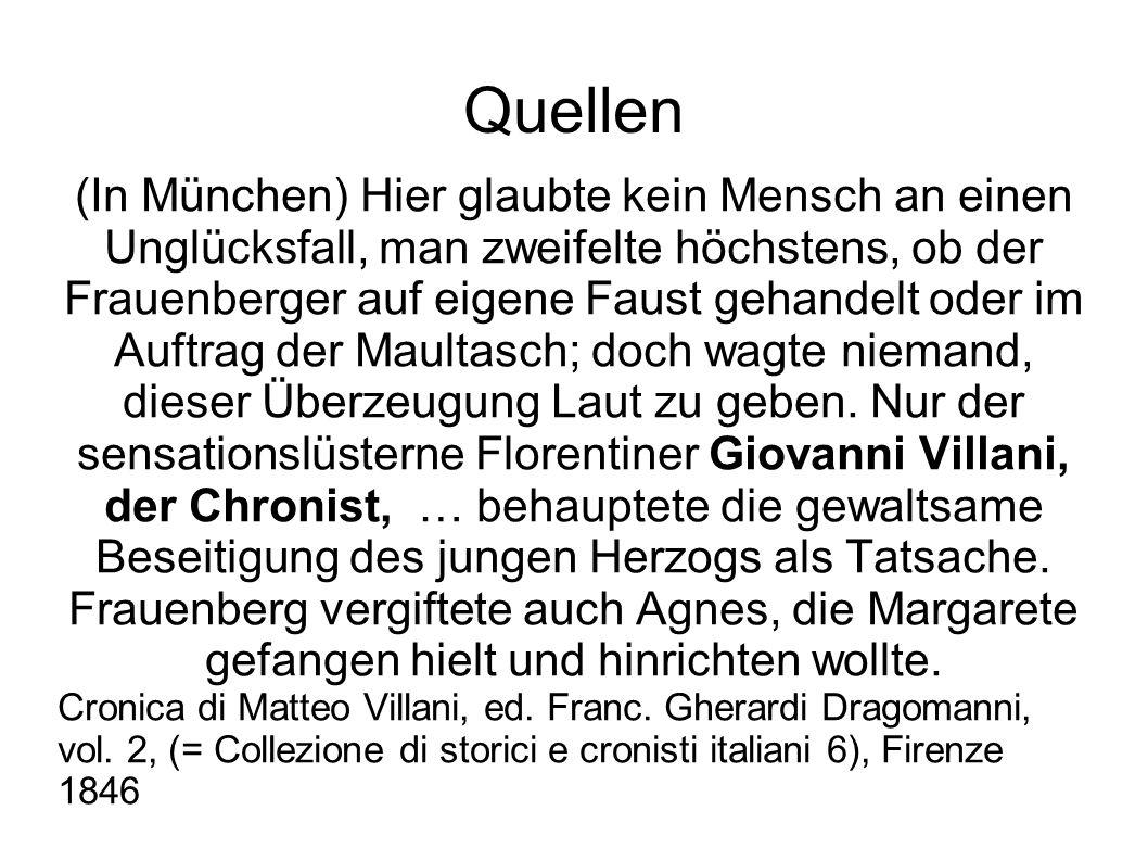 Quellen (In München) Hier glaubte kein Mensch an einen Unglücksfall, man zweifelte höchstens, ob der Frauenberger auf eigene Faust gehandelt oder im Auftrag der Maultasch; doch wagte niemand, dieser Überzeugung Laut zu geben.