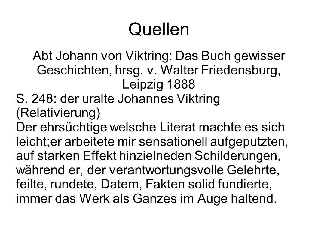 Quellen Abt Johann von Viktring: Das Buch gewisser Geschichten, hrsg. v. Walter Friedensburg, Leipzig 1888 S. 248: der uralte Johannes Viktring (Relat