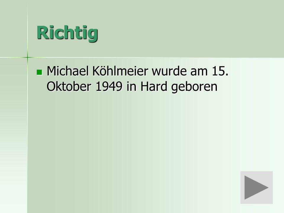 Richtig Michael Köhlmeier wurde am 15. Oktober 1949 in Hard geboren Michael Köhlmeier wurde am 15.