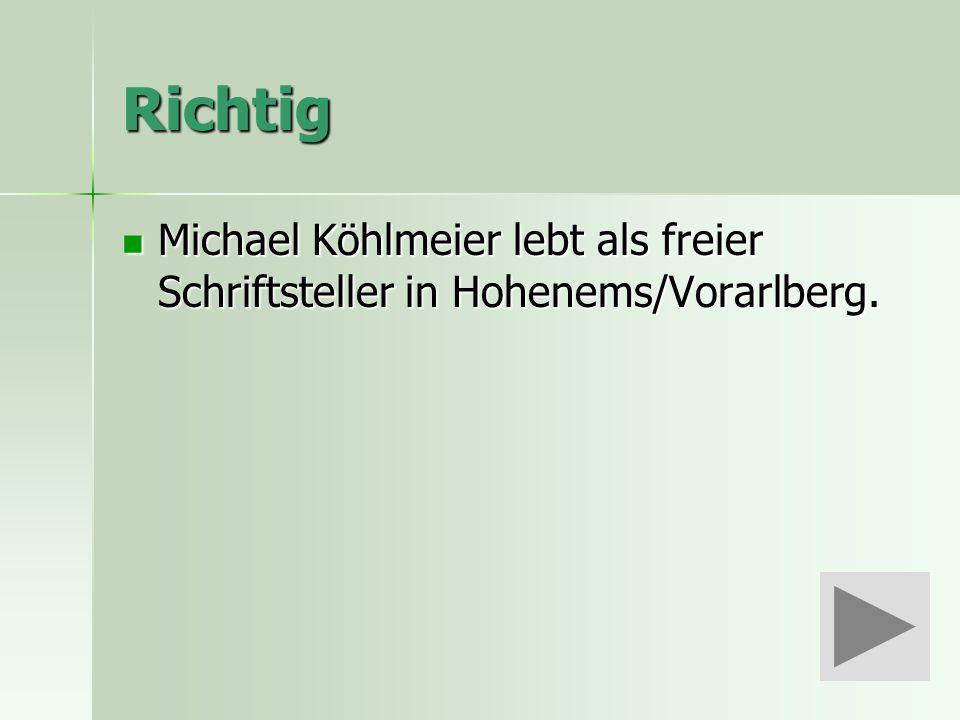 Richtig Michael Köhlmeier lebt als freier Schriftsteller in Hohenems/Vorarlberg.