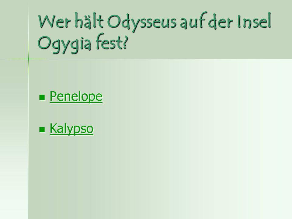 Wer hält Odysseus auf der Insel Ogygia fest? Penelope Penelope Penelope Kalypso Kalypso Kalypso