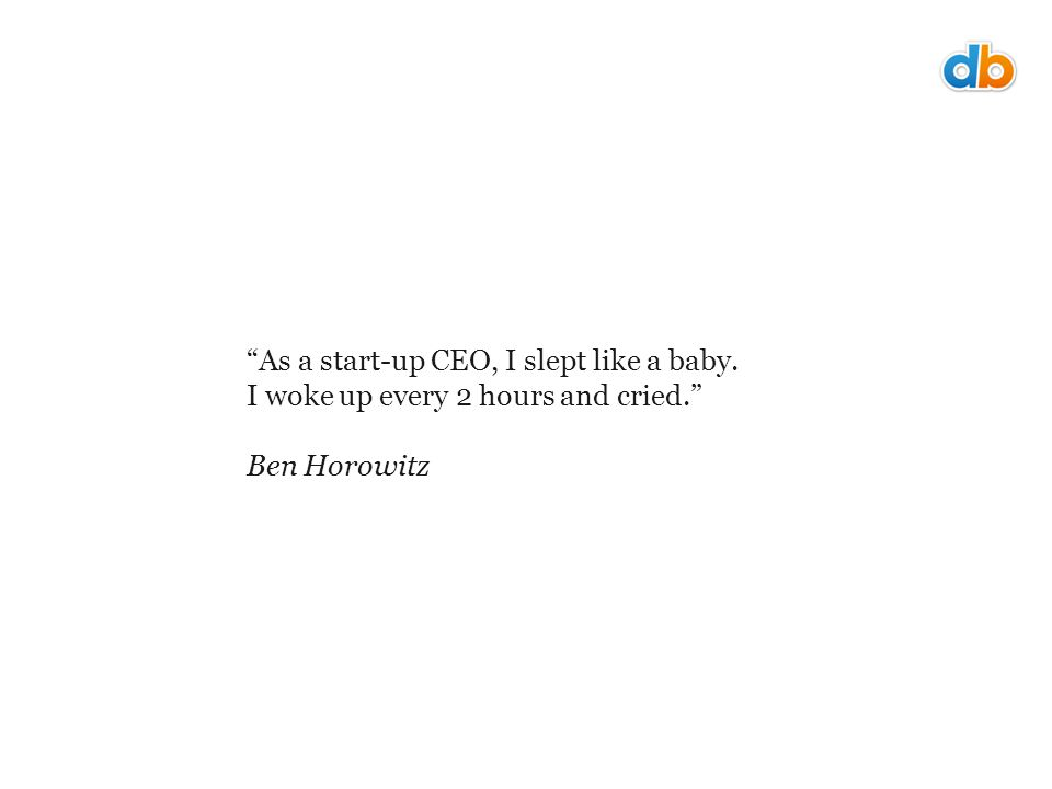 As a start-up CEO, I slept like a baby. I woke up every 2 hours and cried. Ben Horowitz