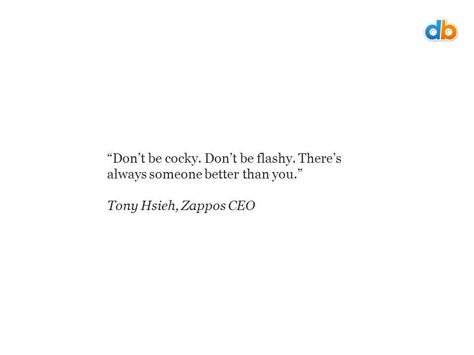 Don't be cocky. Don't be flashy. There's always someone better than you. Tony Hsieh, Zappos CEO