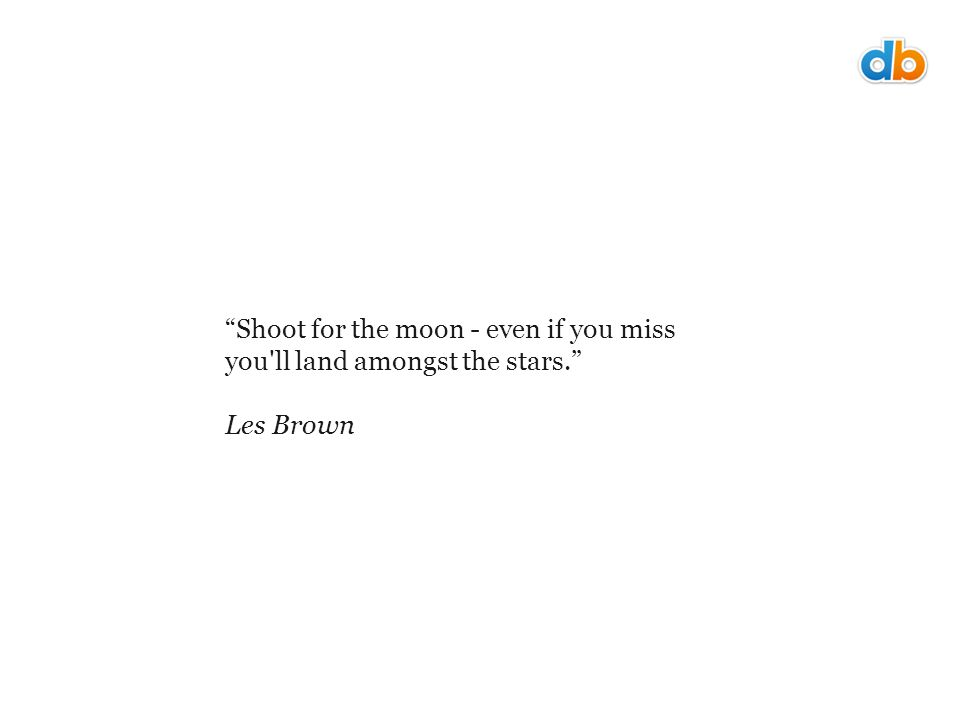 Shoot for the moon - even if you miss you ll land amongst the stars. Les Brown