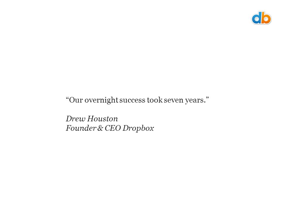 Our overnight success took seven years. Drew Houston Founder & CEO Dropbox