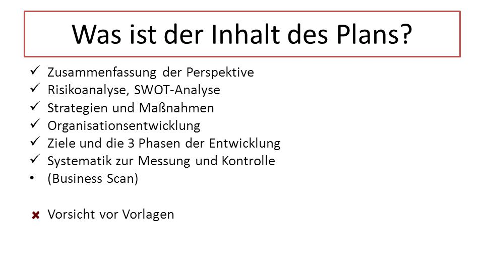Was ist der Inhalt des Plans? Zusammenfassung der Perspektive Risikoanalyse, SWOT-Analyse Strategien und Maßnahmen Organisationsentwicklung Ziele und