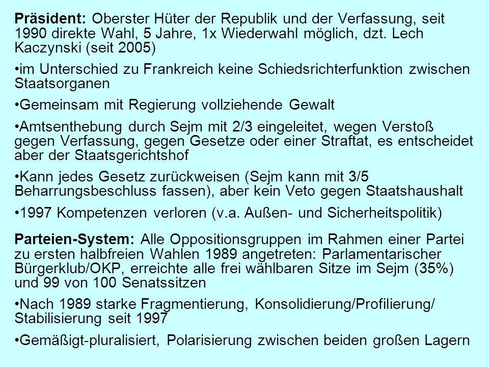 Präsident: Oberster Hüter der Republik und der Verfassung, seit 1990 direkte Wahl, 5 Jahre, 1x Wiederwahl möglich, dzt. Lech Kaczynski (seit 2005) im