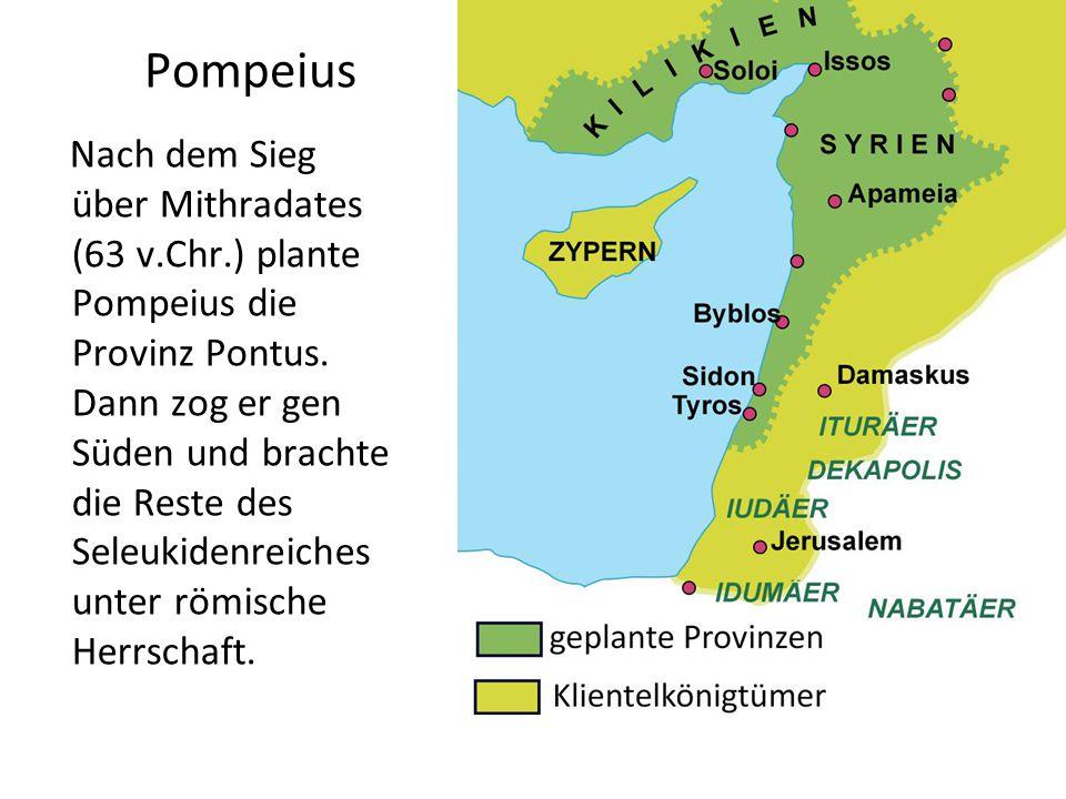 Pompeius Nach dem Sieg über Mithradates (63 v.Chr.) plante Pompeius die Provinz Pontus. Dann zog er gen Süden und brachte die Reste des Seleukidenreic