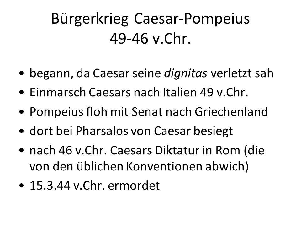 Bürgerkrieg Caesar-Pompeius 49-46 v.Chr. begann, da Caesar seine dignitas verletzt sah Einmarsch Caesars nach Italien 49 v.Chr. Pompeius floh mit Sena