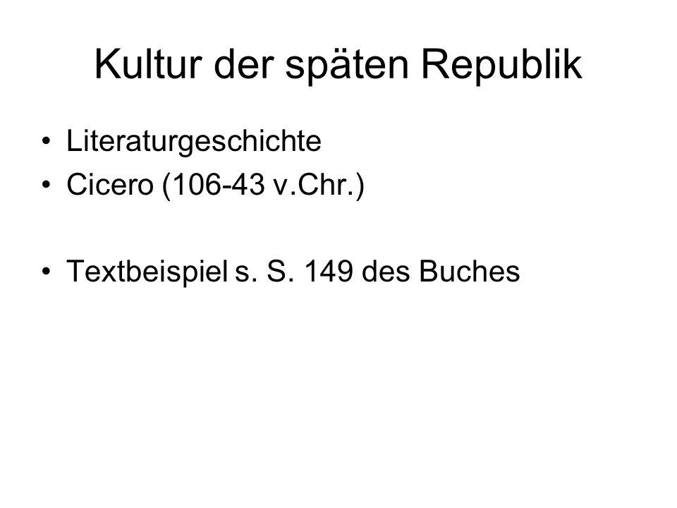 Kultur der späten Republik Literaturgeschichte Cicero (106-43 v.Chr.) Textbeispiel s. S. 149 des Buches