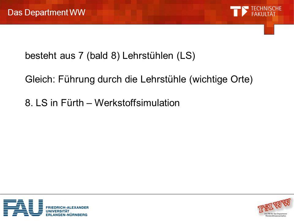 Das Department WW besteht aus 7 (bald 8) Lehrstühlen (LS) Gleich: Führung durch die Lehrstühle (wichtige Orte) 8.