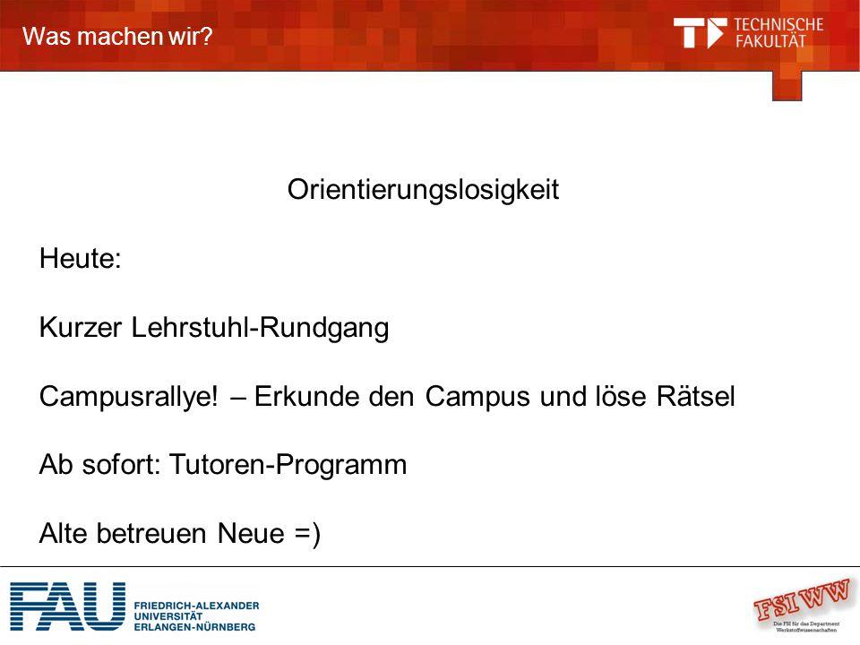 Was machen wir. Orientierungslosigkeit Heute: Kurzer Lehrstuhl-Rundgang Campusrallye.