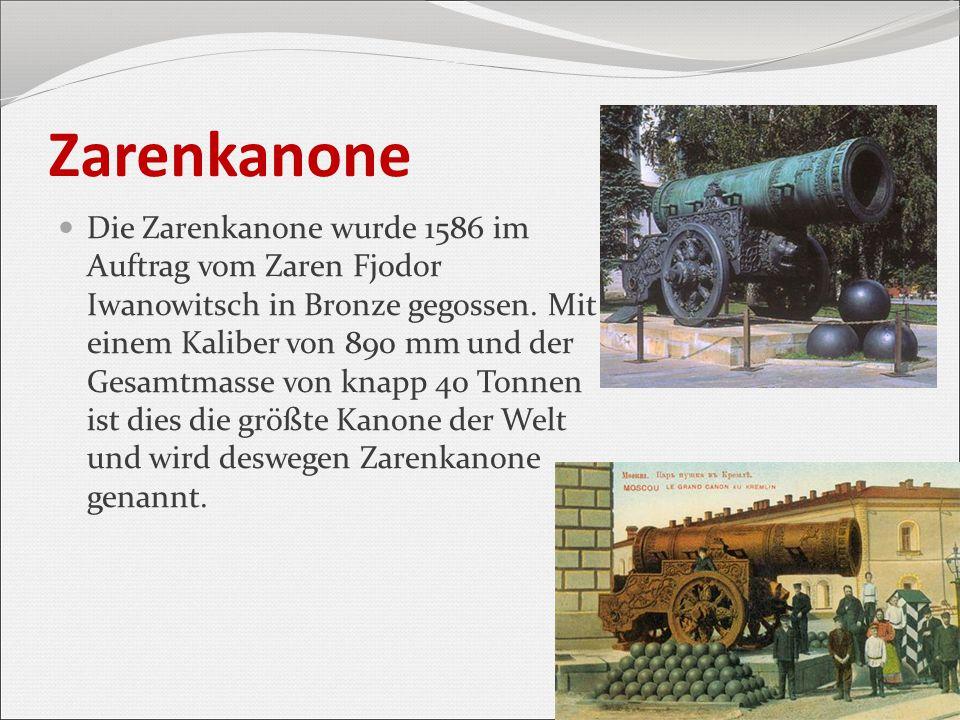 Zarenkanone Die Zarenkanone wurde 1586 im Auftrag vom Zaren Fjodor Iwanowitsch in Bronze gegossen. Mit einem Kaliber von 890 mm und der Gesamtmasse vo
