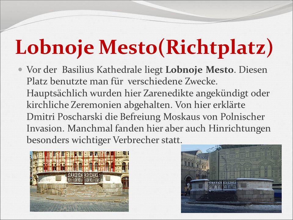 Lobnoje Mesto(Richtplatz) Vor der Basilius Kathedrale liegt Lobnoje Mesto. Diesen Platz benutzte man für verschiedene Zwecke. Hauptsächlich wurden hie