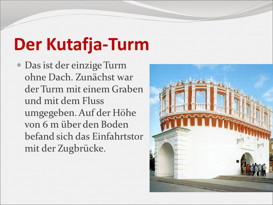 Der Kutafja-Turm Das ist der einzige Turm ohne Dach. Zunächst war der Turm mit einem Graben und mit dem Fluss umgegeben. Auf der Höhe von 6 m über den