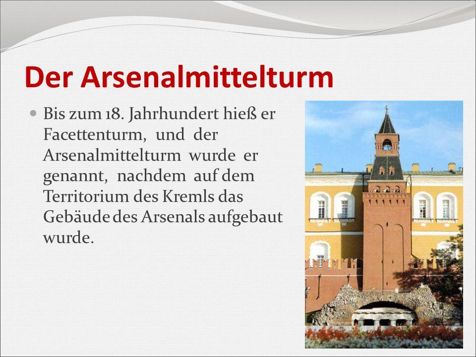 Der Arsenalmittelturm Bis zum 18. Jahrhundert hieß er Facettenturm, und der Arsenalmittelturm wurde er genannt, nachdem auf dem Territorium des Kremls