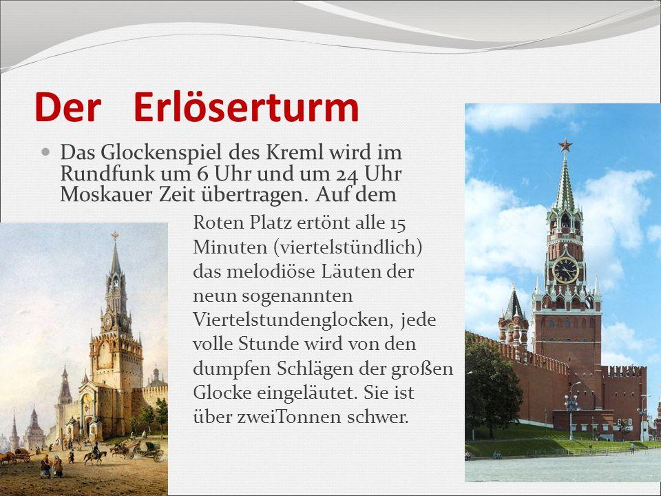 Der Erlöserturm Das Glockenspiel des Kreml wird im Rundfunk um 6 Uhr und um 24 Uhr Moskauer Zeit übertragen. Auf dem Roten Platz ertönt alle 15 Minute