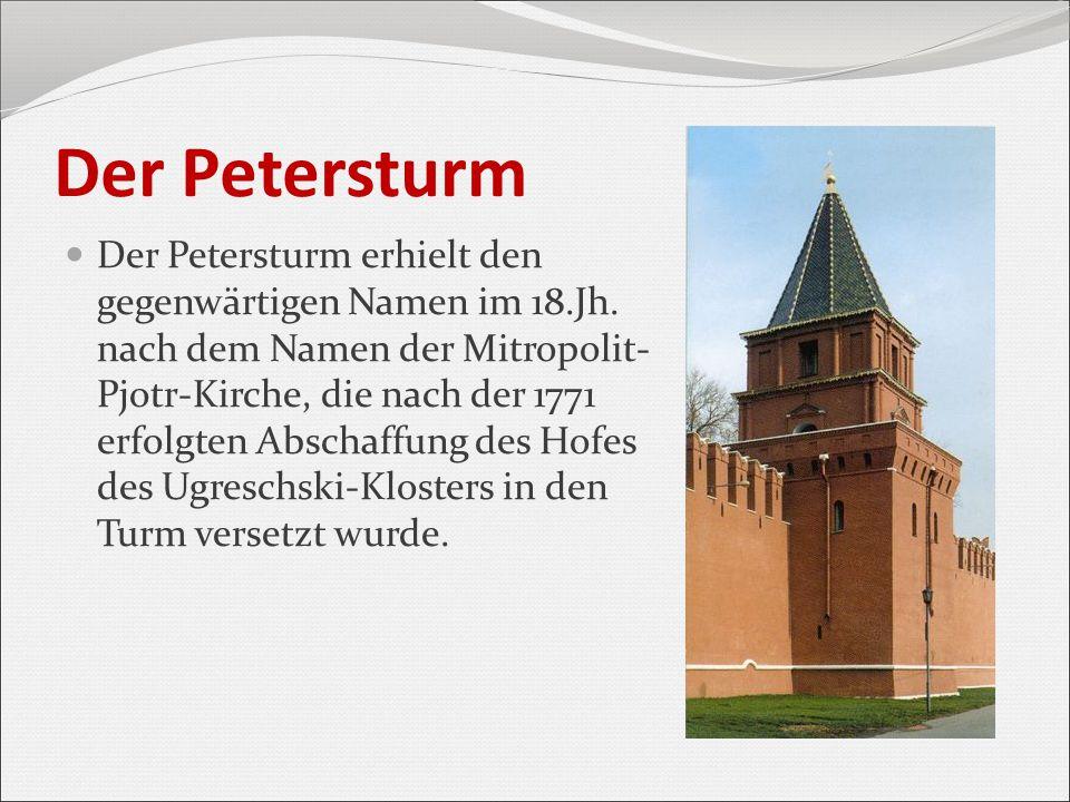 Der Petersturm Der Petersturm erhielt den gegenwärtigen Namen im 18.Jh. nach dem Namen der Mitropolit- Pjotr-Kirche, die nach der 1771 erfolgten Absch