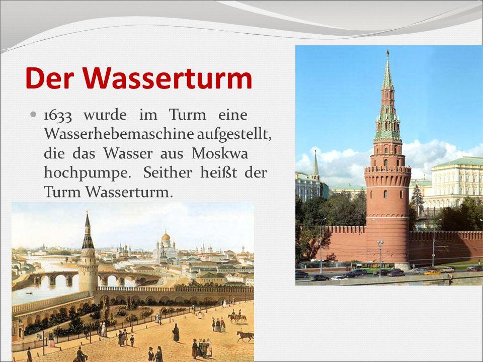 Der Wasserturm 1633 wurde im Turm eine Wasserhebemaschine aufgestellt, die das Wasser aus Moskwa hochpumpe. Seither heißt der Turm Wasserturm.