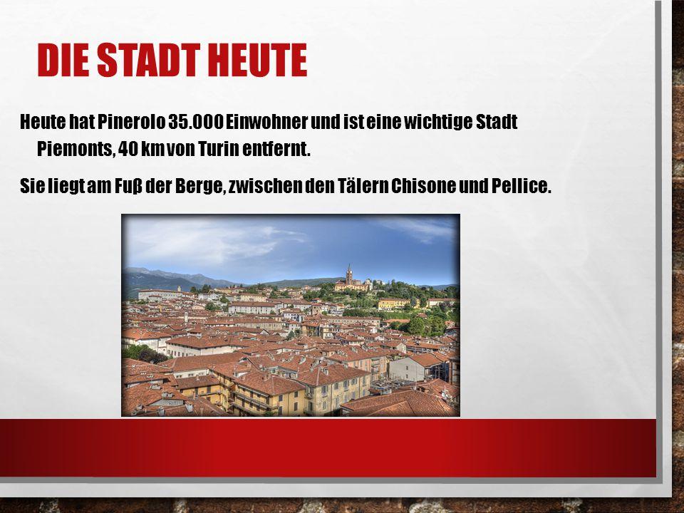 DIE STADT HEUTE Heute hat Pinerolo 35.000 Einwohner und ist eine wichtige Stadt Piemonts, 40 km von Turin entfernt. Sie liegt am Fuβ der Berge, zwisch