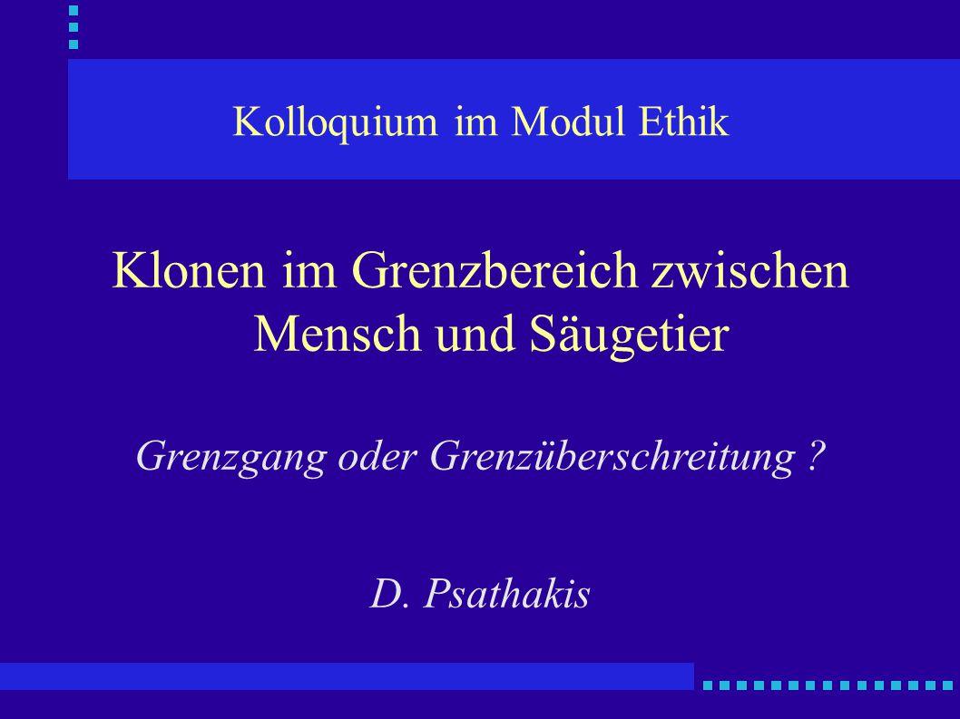 Kolloquium im Modul Ethik Klonen im Grenzbereich zwischen Mensch und Säugetier Grenzgang oder Grenzüberschreitung ? D. Psathakis