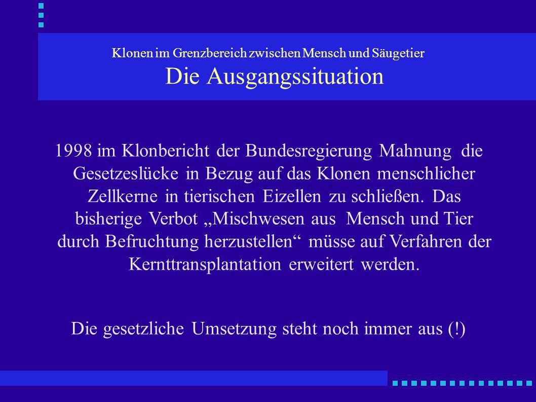 Klonen im Grenzbereich zwischen Mensch und Säugetier Die Ausgangssituation 1998 im Klonbericht der Bundesregierung Mahnung die Gesetzeslücke in Bezug