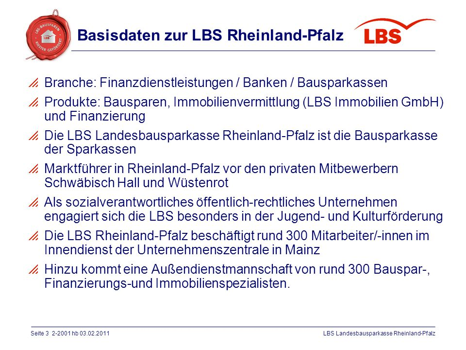 Seite 3 2-2001 hb 03.02.2011LBS Landesbausparkasse Rheinland-Pfalz Basisdaten zur LBS Rheinland-Pfalz  Branche: Finanzdienstleistungen / Banken / Bau