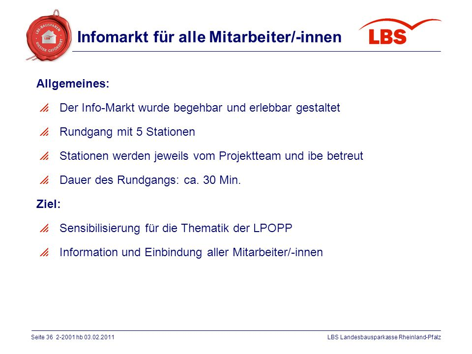 Seite 36 2-2001 hb 03.02.2011LBS Landesbausparkasse Rheinland-Pfalz Infomarkt für alle Mitarbeiter/-innen Allgemeines:  Der Info-Markt wurde begehbar