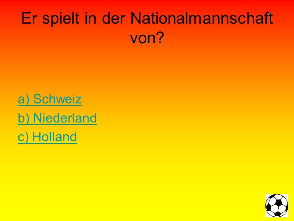 Er spielt in der Nationalmannschaft von a) Schweiz b) Niederland c) Holland