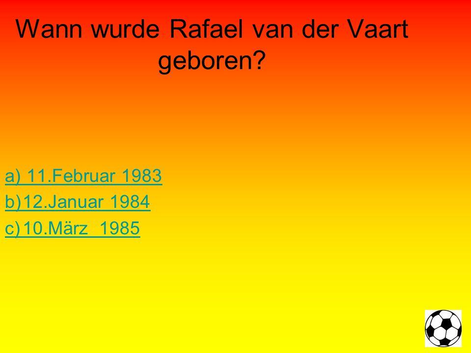 Wann wurde Rafael van der Vaart geboren a) 11.Februar 1983 b)12.Januar 1984 c)10.März1985