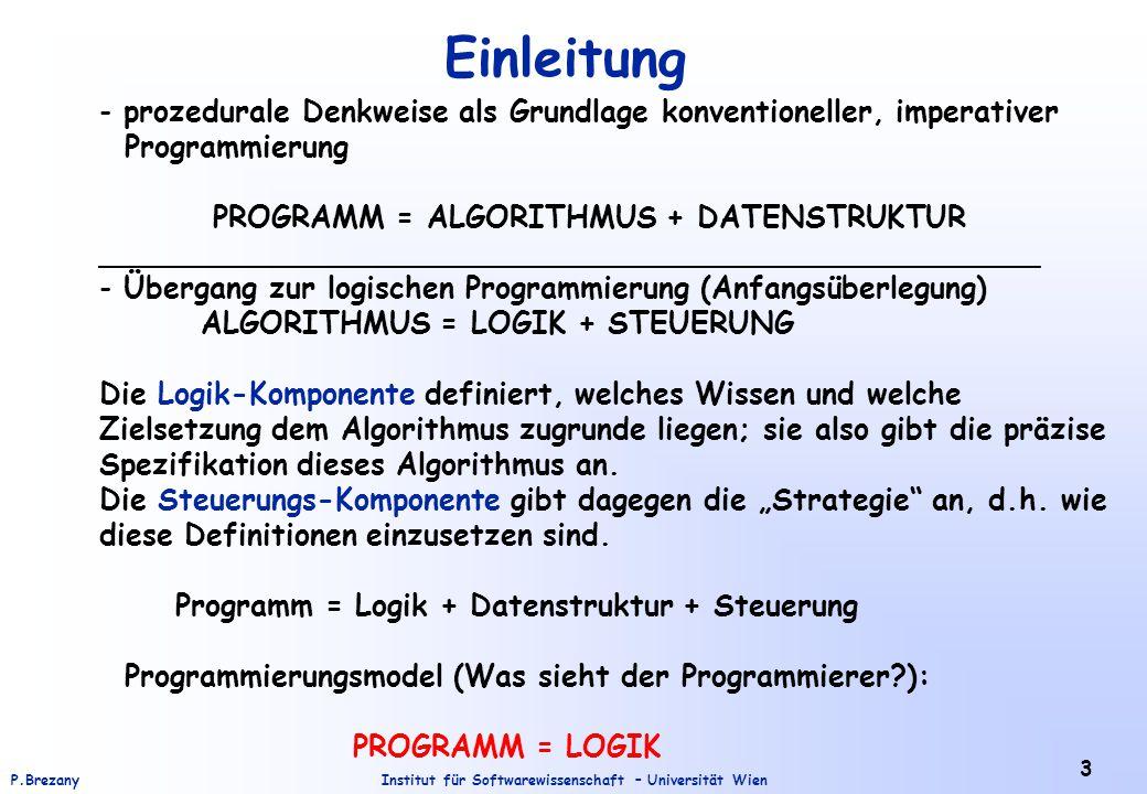 Institut für Softwarewissenschaft – Universität WienP.Brezany 3 Einleitung - prozedurale Denkweise als Grundlage konventioneller, imperativer Programmierung PROGRAMM = ALGORITHMUS + DATENSTRUKTUR ___________________________________________________ - Übergang zur logischen Programmierung (Anfangsüberlegung) ALGORITHMUS = LOGIK + STEUERUNG Die Logik-Komponente definiert, welches Wissen und welche Zielsetzung dem Algorithmus zugrunde liegen; sie also gibt die präzise Spezifikation dieses Algorithmus an.