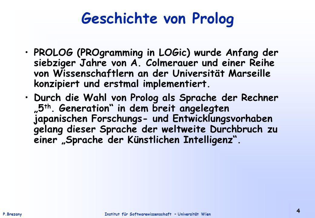 Institut für Softwarewissenschaft – Universität WienP.Brezany 4 Geschichte von Prolog PROLOG (PROgramming in LOGic) wurde Anfang der siebziger Jahre von A.