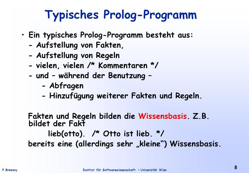 Institut für Softwarewissenschaft – Universität WienP.Brezany 8 Typisches Prolog-Programm Ein typisches Prolog-Programm besteht aus: - Aufstellung von Fakten, - Aufstellung von Regeln - vielen, vielen /* Kommentaren */ - und – während der Benutzung – - Abfragen - Hinzufügung weiterer Fakten und Regeln.