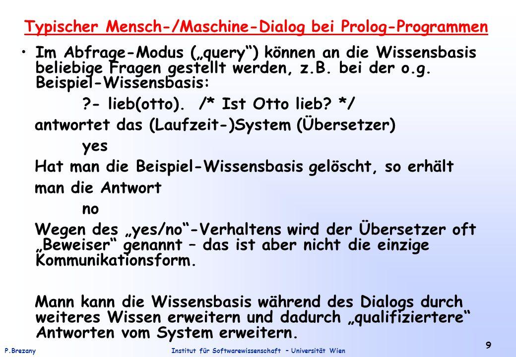 """Institut für Softwarewissenschaft – Universität WienP.Brezany 9 Typischer Mensch-/Maschine-Dialog bei Prolog-Programmen Im Abfrage-Modus (""""query ) können an die Wissensbasis beliebige Fragen gestellt werden, z.B."""