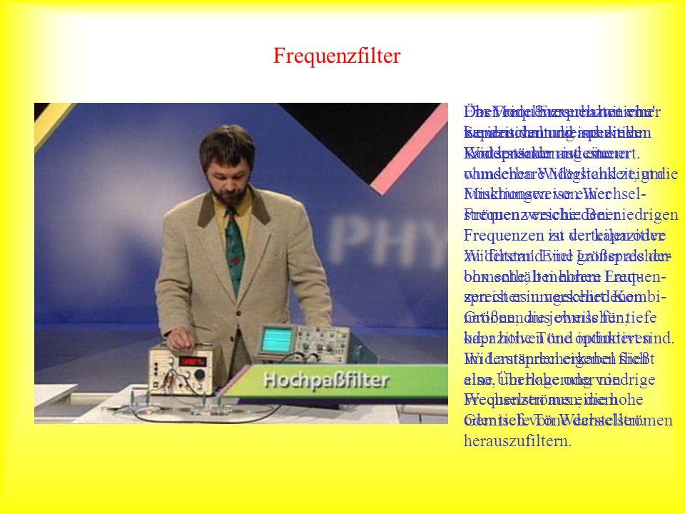 Frequenzfilter Das Frequenzverhalten von kapazitiven und induktiven Widerständen ist eine wunderbare Möglichkeit, um Mischungen von Wechsel- strömen v