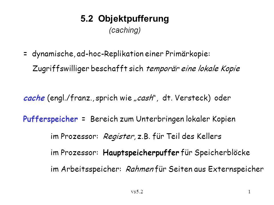 """vs5.21 5.2 Objektpufferung (caching) = dynamische, ad-hoc-Replikation einer Primärkopie: Zugriffswilliger beschafft sich temporär eine lokale Kopie cache (engl./franz., sprich wie """"cash , dt."""