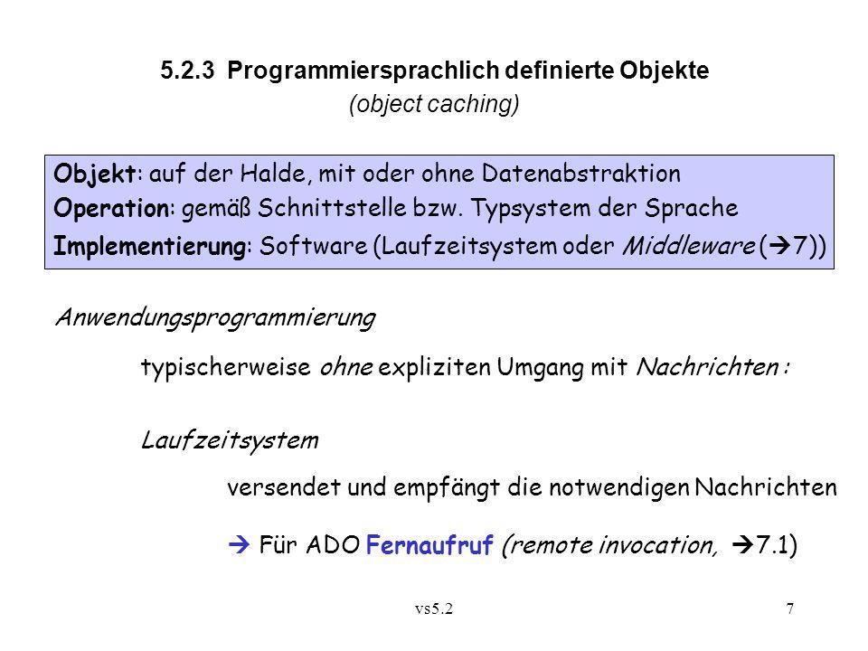 vs5.27 5.2.3 Programmiersprachlich definierte Objekte (object caching) Anwendungsprogrammierung typischerweise ohne expliziten Umgang mit Nachrichten