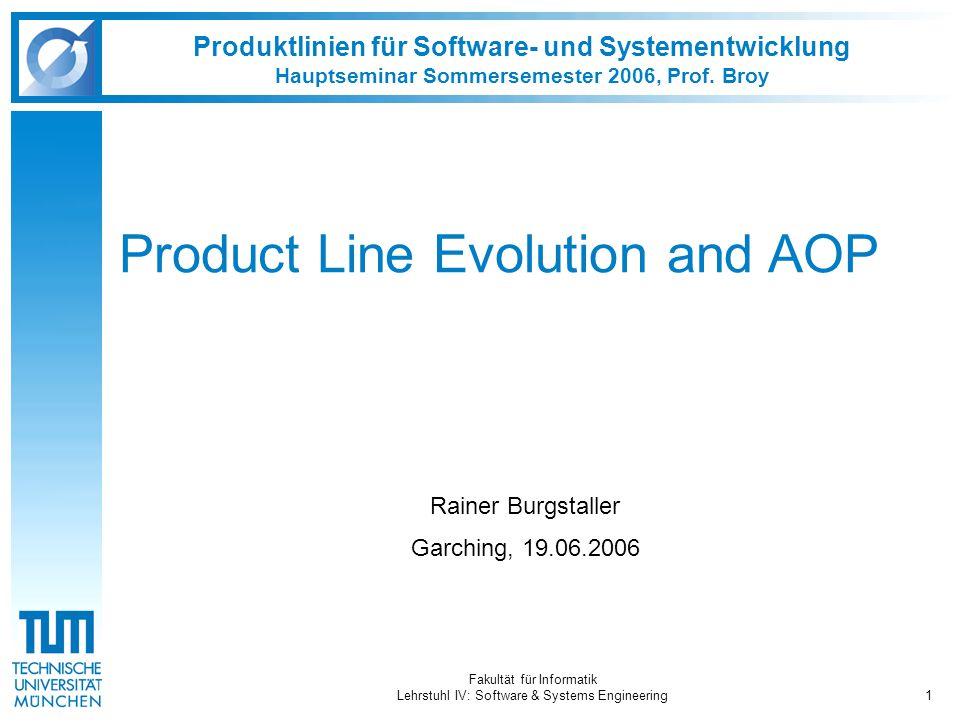 Fakultät für Informatik Lehrstuhl IV: Software & Systems Engineering1 Produktlinien für Software- und Systementwicklung Hauptseminar Sommersemester 2006, Prof.
