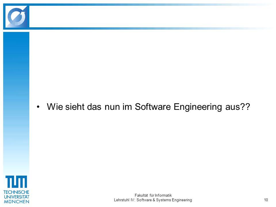 Fakultät für Informatik Lehrstuhl IV: Software & Systems Engineering10 Wie sieht das nun im Software Engineering aus??