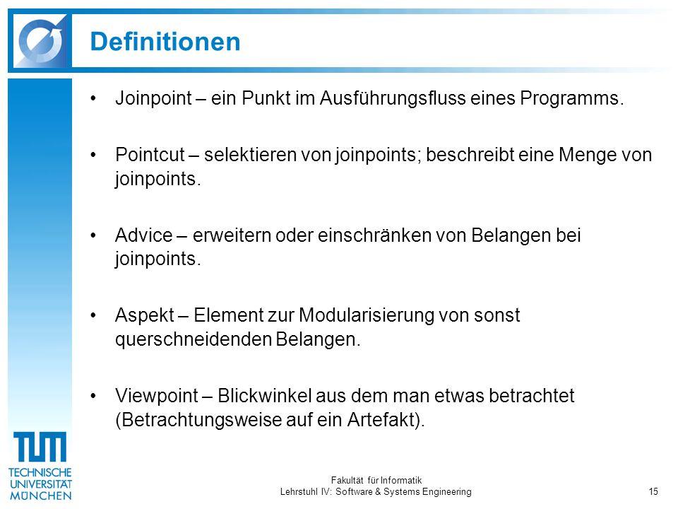 Fakultät für Informatik Lehrstuhl IV: Software & Systems Engineering15 Definitionen Joinpoint – ein Punkt im Ausführungsfluss eines Programms. Pointcu