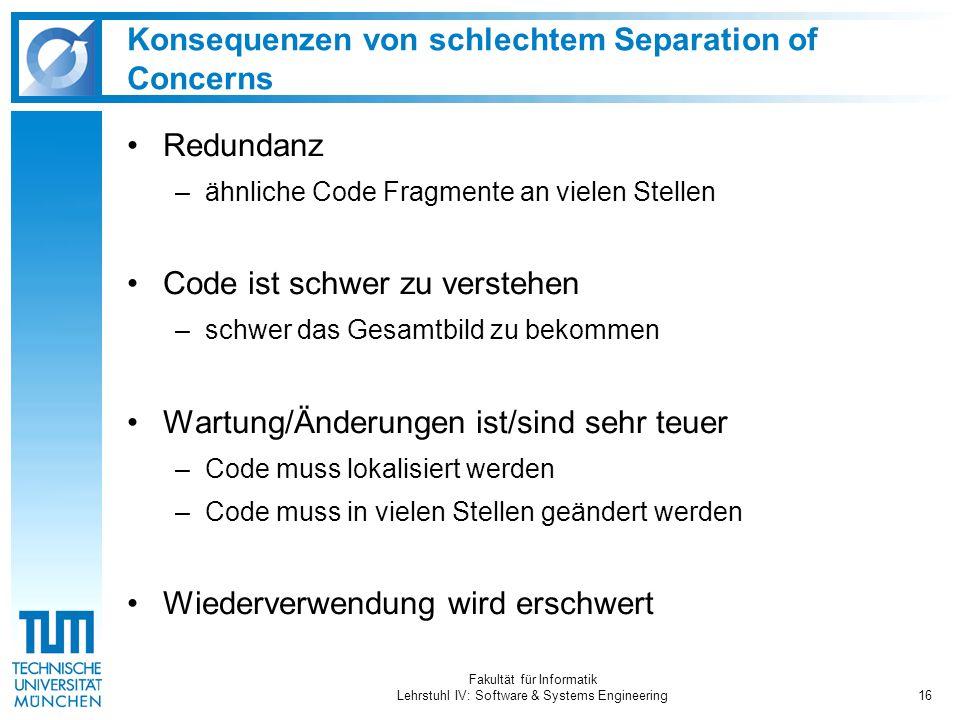 Fakultät für Informatik Lehrstuhl IV: Software & Systems Engineering16 Konsequenzen von schlechtem Separation of Concerns Redundanz –ähnliche Code Fra