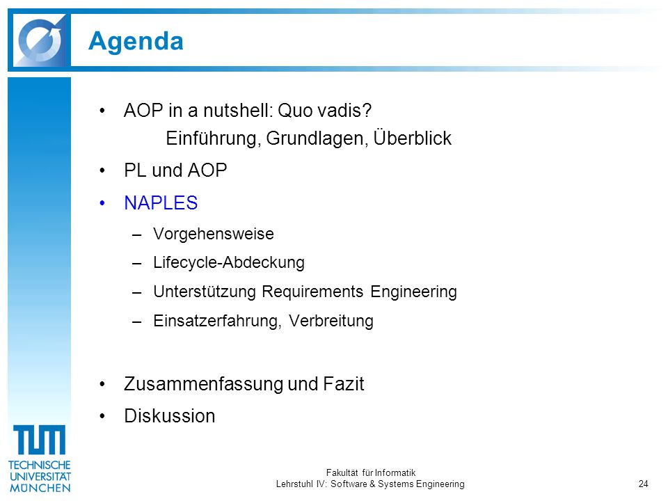 Fakultät für Informatik Lehrstuhl IV: Software & Systems Engineering24 Agenda AOP in a nutshell: Quo vadis? Einführung, Grundlagen, Überblick PL und A