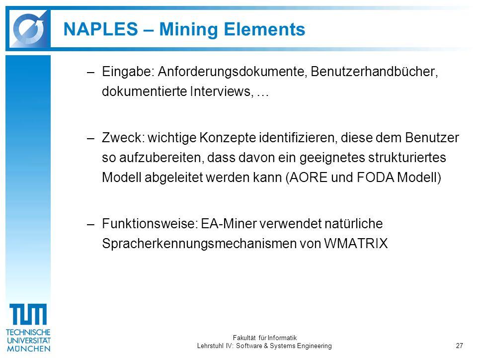 Fakultät für Informatik Lehrstuhl IV: Software & Systems Engineering27 NAPLES – Mining Elements –Eingabe: Anforderungsdokumente, Benutzerhandbücher, dokumentierte Interviews, … –Zweck: wichtige Konzepte identifizieren, diese dem Benutzer so aufzubereiten, dass davon ein geeignetes strukturiertes Modell abgeleitet werden kann (AORE und FODA Modell) –Funktionsweise: EA-Miner verwendet natürliche Spracherkennungsmechanismen von WMATRIX