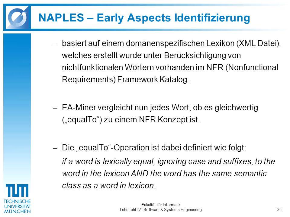 Fakultät für Informatik Lehrstuhl IV: Software & Systems Engineering30 NAPLES – Early Aspects Identifizierung –basiert auf einem domänenspezifischen Lexikon (XML Datei), welches erstellt wurde unter Berücksichtigung von nichtfunktionalen Wörtern vorhanden im NFR (Nonfunctional Requirements) Framework Katalog.